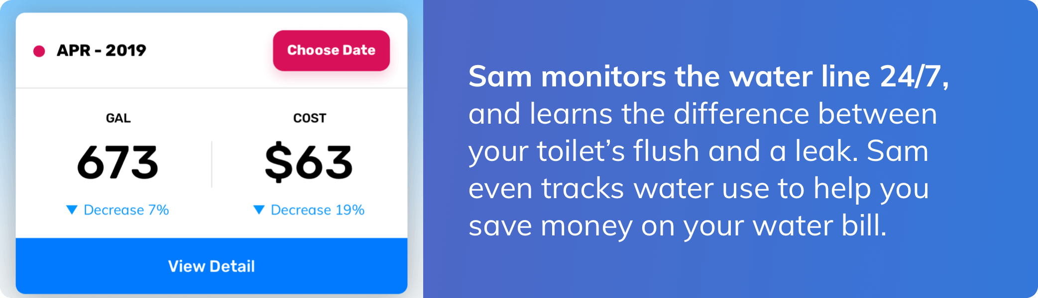 Get alerted when Sam detects any leak or overflow event. Timing is everything when it comes to reducing damage and costs from leaks and floods.