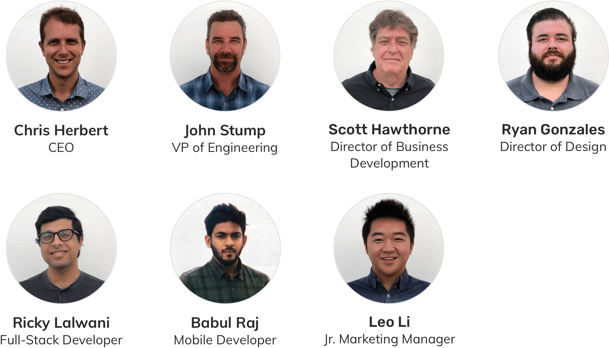 Chris Herbert - CEO, John Stump - VP of Engineering, Scott Hawthorne - Director of Business Development, Ryan Gonzales - Director of Design, Ricky Lalwani - Full-Stack Developer, Babul Raj - Mobile Developer, Leo Li - Junior Marketing Manager. Venture Backed by Mucker Capital and Entrada Ventures