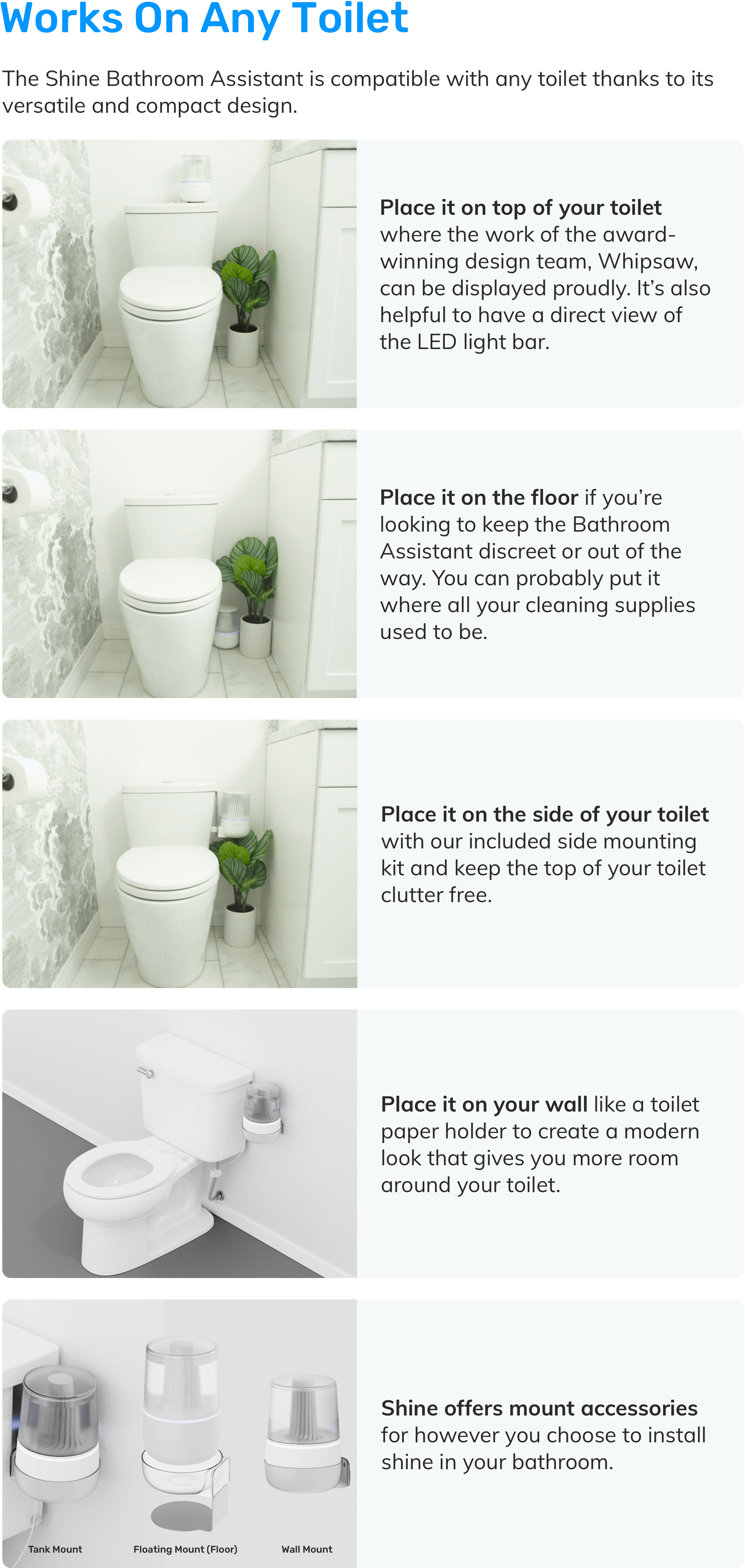 The Shine Bathroom Assistant is compatible with any toilet thanks to its versatile and compact design. The Active Water Intelligence (AWI) sensor clamps onto most common water inlet line sizes.